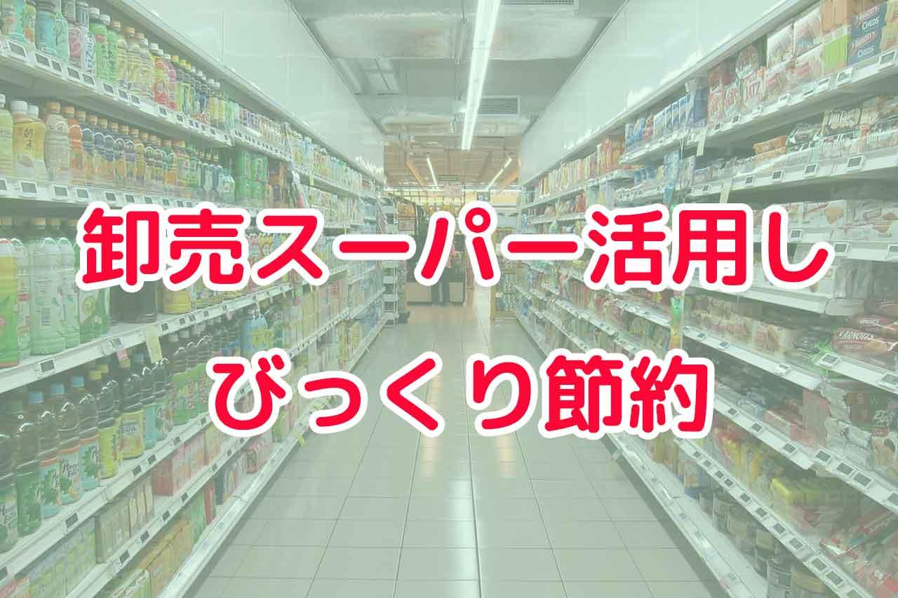 卸売スーパー活用しびっくり節約